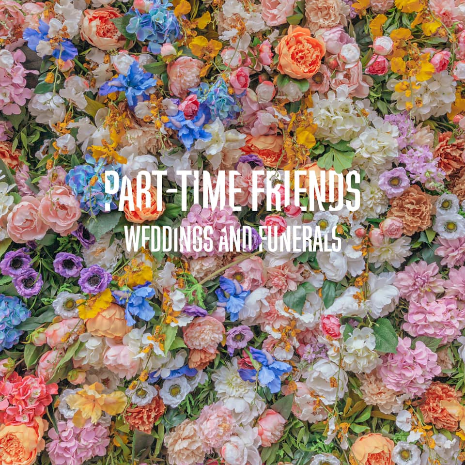 Part-Time Friends – Weddings & Funerals