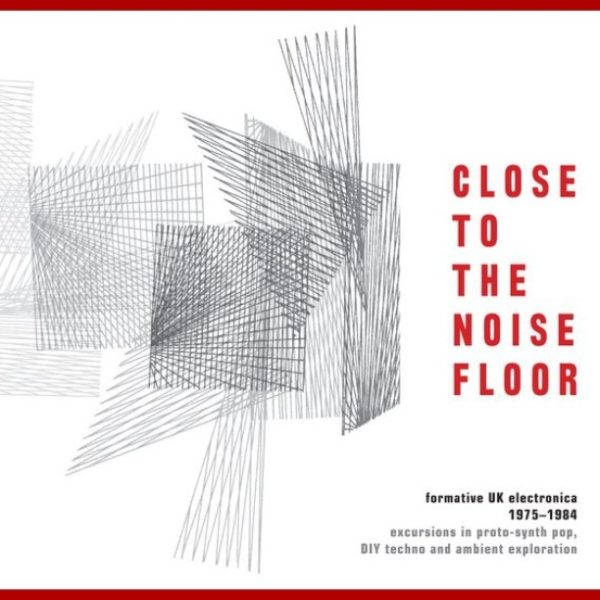 Close to the Noise Floor : Formative UK Electronica 1979 - 1984