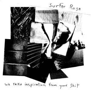 Surfer Rosa - we take inspiration from your shit